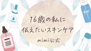 16歳の私に伝えたいスキンケア|mimi公式